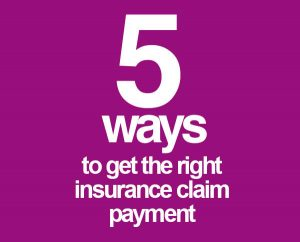5 Guaranteed Ways to Get the Right Insurance Claim Payment
